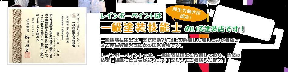 株式会社レインボーペイントは厚生労働大臣認定一級塗装技能士のいる塗装店です! 一級塗装技能士は、実務経験7年以上の熟練した職人のみが受験できる厚生労働大臣認定の国家資格です。 愛知県春日井市の株式会社レインボーペイントでは、一級塗装技能士を取得しており、塗装の技術・知識には自信があります!安心してご相談ください!