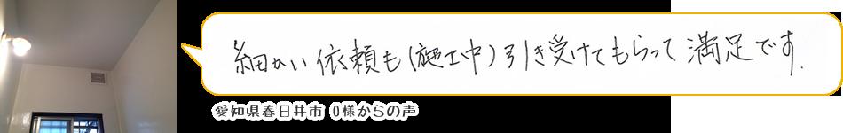 愛知県春日井市O様からの声「細かい依頼も(施工中に)引き受けてもらって満足です。」