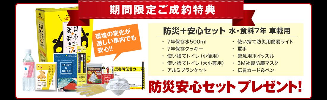 期間限定ご成約特典         「防災+安心セット 水・食料7年 車載用」防災安心セットプレゼント!
